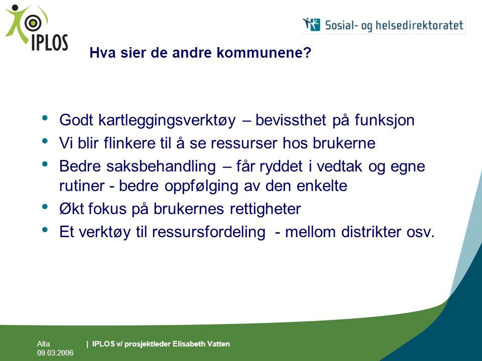 Alta 09.03.2006 | IPLOS v/ prosjektleder Elisabeth Vatten Hva sier de andre kommunene? • Godt kartleggingsverktøy – bevissthet på funksjon • Vi blir f