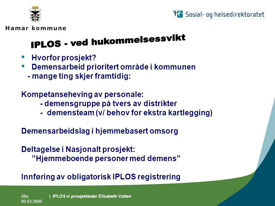 Alta 09.03.2006 | IPLOS v/ prosjektleder Elisabeth Vatten • Hvorfor prosjekt? • Demensarbeid prioritert område i kommunen - mange ting skjer framtidig