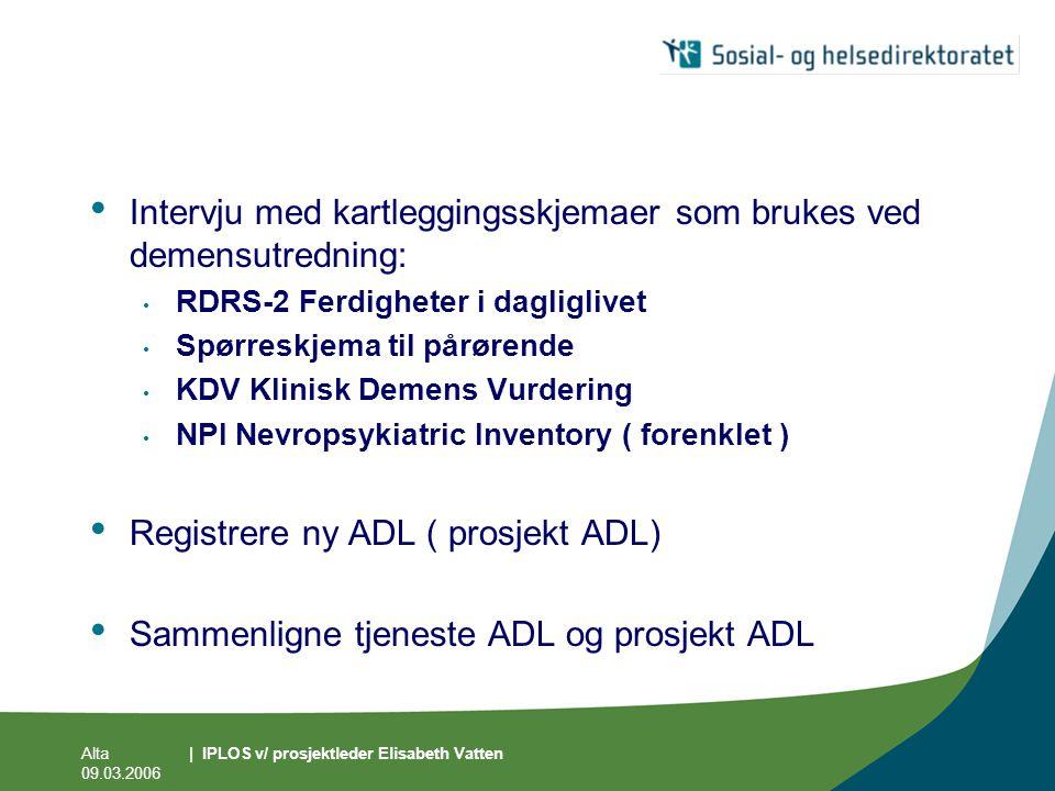 Alta 09.03.2006 | IPLOS v/ prosjektleder Elisabeth Vatten • Intervju med kartleggingsskjemaer som brukes ved demensutredning: • RDRS-2 Ferdigheter i d