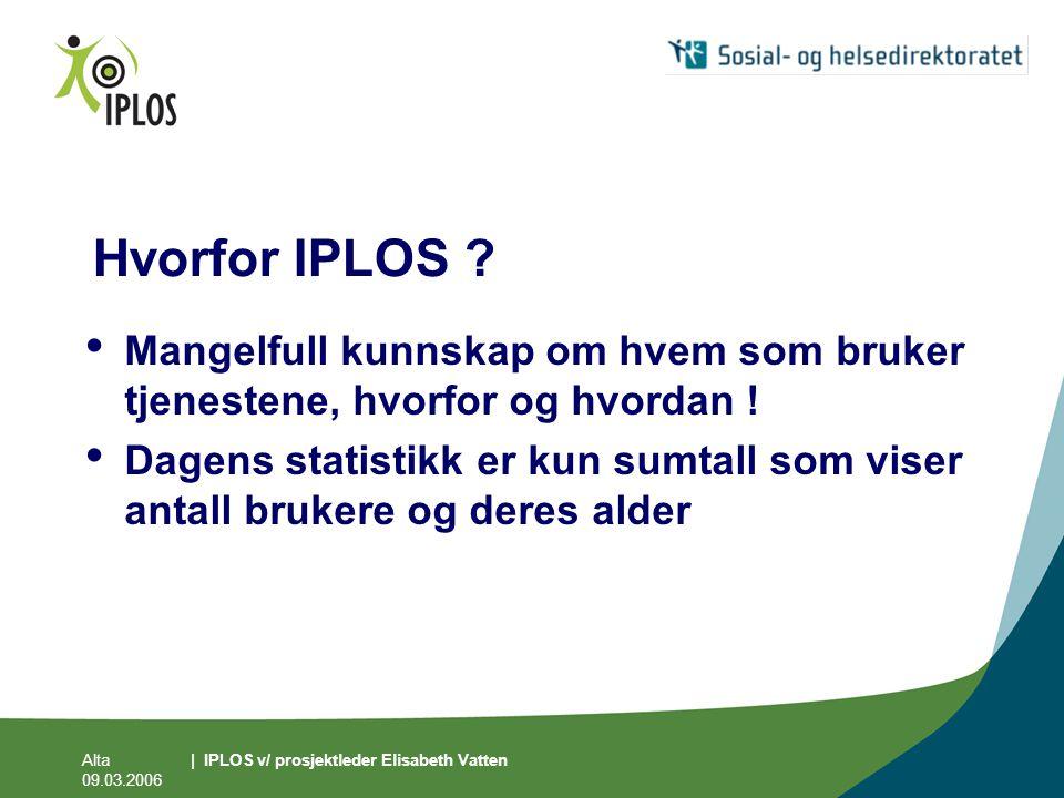 Alta 09.03.2006 | IPLOS v/ prosjektleder Elisabeth Vatten Hvorfor IPLOS ? • Mangelfull kunnskap om hvem som bruker tjenestene, hvorfor og hvordan ! •