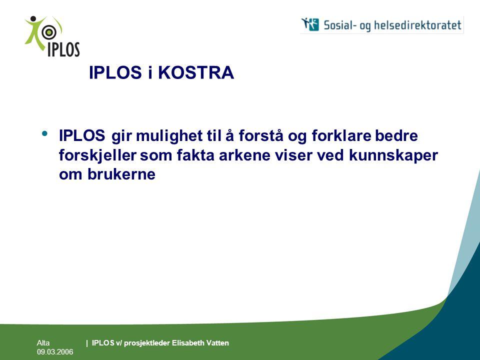 Alta 09.03.2006 | IPLOS v/ prosjektleder Elisabeth Vatten IPLOS i KOSTRA • IPLOS gir mulighet til å forstå og forklare bedre forskjeller som fakta ark