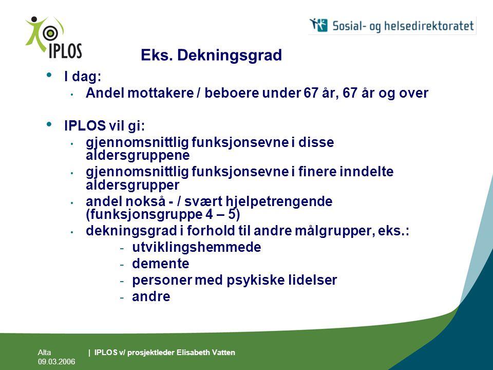 Alta 09.03.2006 | IPLOS v/ prosjektleder Elisabeth Vatten Eks. Dekningsgrad • I dag: • Andel mottakere / beboere under 67 år, 67 år og over • IPLOS vi