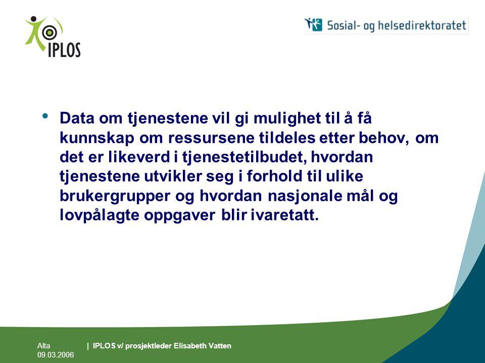 Alta 09.03.2006 | IPLOS v/ prosjektleder Elisabeth Vatten • Data om tjenestene vil gi mulighet til å få kunnskap om ressursene tildeles etter behov, o