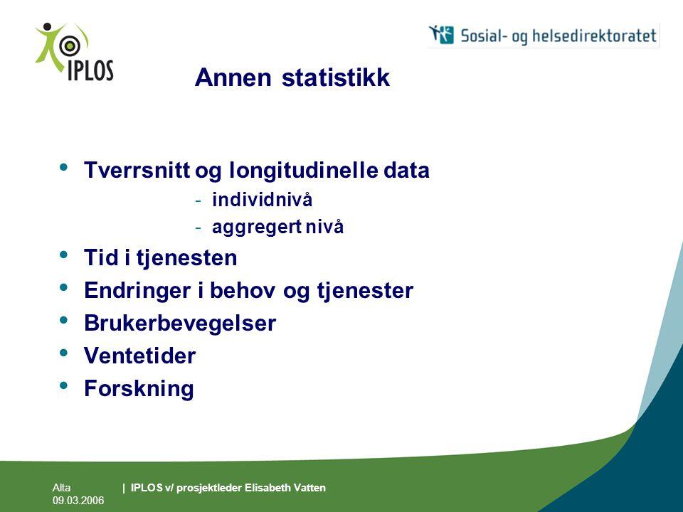 Alta 09.03.2006 | IPLOS v/ prosjektleder Elisabeth Vatten Annen statistikk • Tverrsnitt og longitudinelle data -individnivå -aggregert nivå • Tid i tj