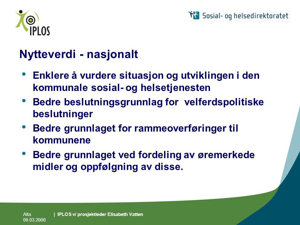 Alta 09.03.2006 | IPLOS v/ prosjektleder Elisabeth Vatten Nytteverdi - nasjonalt • Enklere å vurdere situasjon og utviklingen i den kommunale sosial-