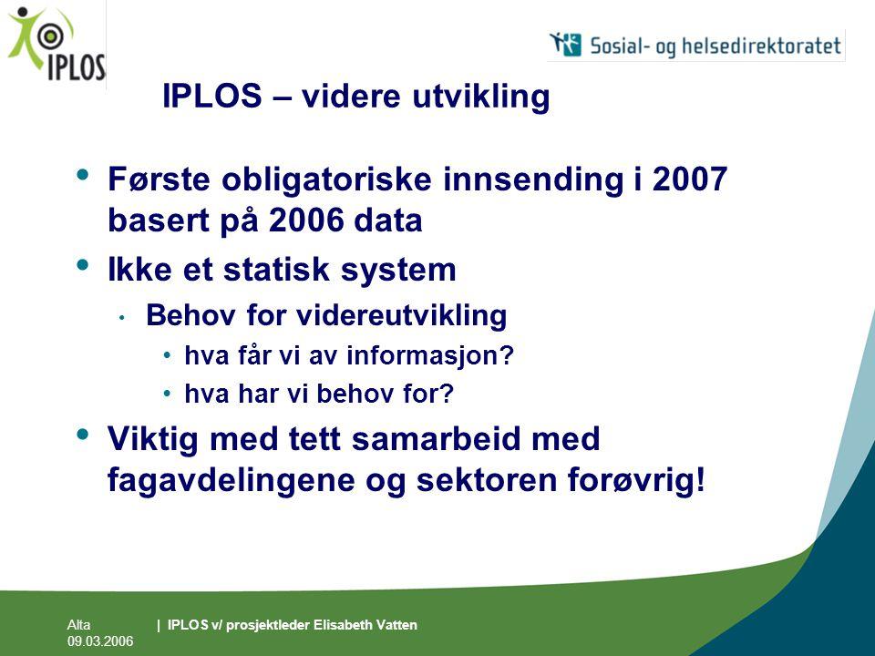 Alta 09.03.2006 | IPLOS v/ prosjektleder Elisabeth Vatten IPLOS – videre utvikling • Første obligatoriske innsending i 2007 basert på 2006 data • Ikke
