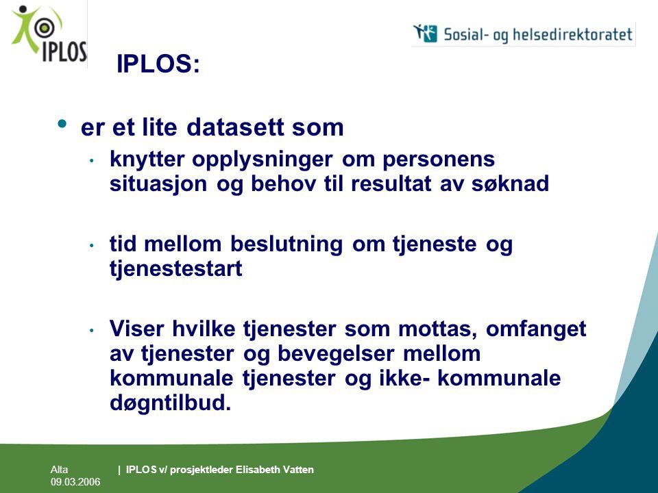 Alta 09.03.2006 | IPLOS v/ prosjektleder Elisabeth Vatten IPLOS: • er et lite datasett som • knytter opplysninger om personens situasjon og behov til