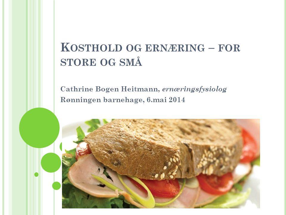 K OSTHOLD OG ERNÆRING – FOR STORE OG SMÅ Cathrine Bogen Heitmann, ernæringsfysiolog Rønningen barnehage, 6.mai 2014