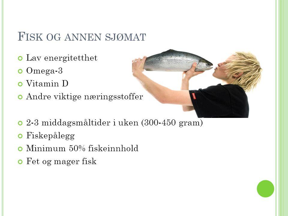 F ISK OG ANNEN SJØMAT Lav energitetthet Omega-3 Vitamin D Andre viktige næringsstoffer 2-3 middagsmåltider i uken (300-450 gram) Fiskepålegg Minimum 5