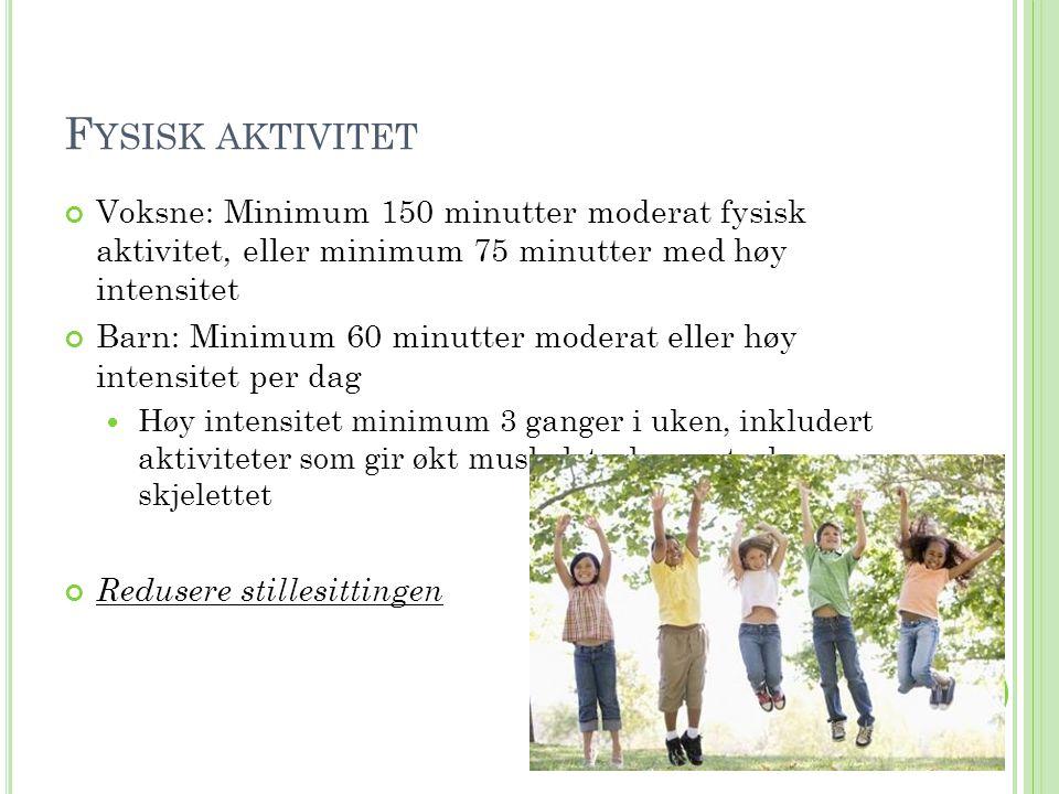 F YSISK AKTIVITET Voksne: Minimum 150 minutter moderat fysisk aktivitet, eller minimum 75 minutter med høy intensitet Barn: Minimum 60 minutter modera