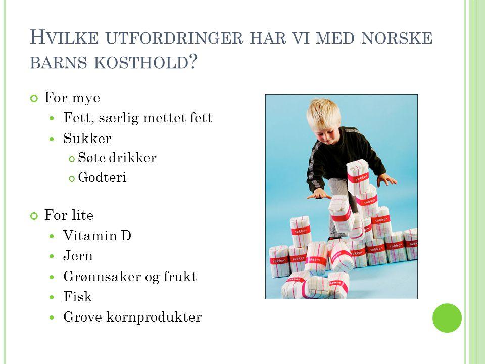 H VILKE UTFORDRINGER HAR VI MED NORSKE BARNS KOSTHOLD ? For mye  Fett, særlig mettet fett  Sukker Søte drikker Godteri For lite  Vitamin D  Jern 