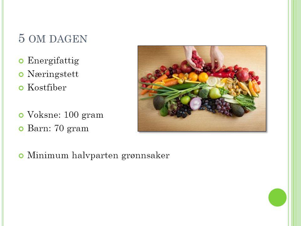 5 OM DAGEN Energifattig Næringstett Kostfiber Voksne: 100 gram Barn: 70 gram Minimum halvparten grønnsaker