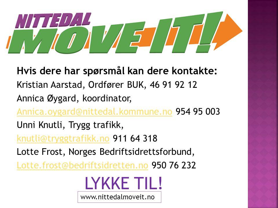 Hvis dere har spørsmål kan dere kontakte: Kristian Aarstad, Ordfører BUK, 46 91 92 12 Annica Øygard, koordinator, Annica.oygard@nittedal.kommune.noAnnica.oygard@nittedal.kommune.no 954 95 003 Unni Knutli, Trygg trafikk, knutli@tryggtrafikk.noknutli@tryggtrafikk.no 911 64 318 Lotte Frost, Norges Bedriftsidrettsforbund, Lotte.frost@bedriftsidretten.noLotte.frost@bedriftsidretten.no 950 76 232 LYKKE TIL.