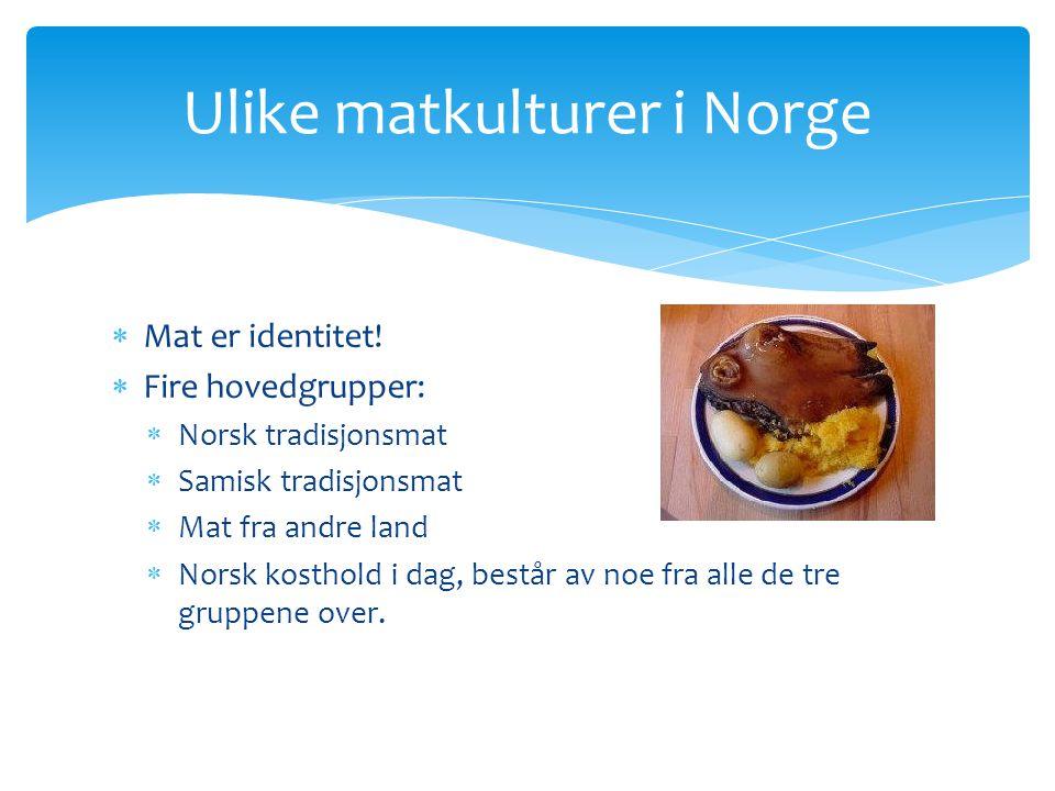 Mat er identitet!  Fire hovedgrupper:  Norsk tradisjonsmat  Samisk tradisjonsmat  Mat fra andre land  Norsk kosthold i dag, består av noe fra a