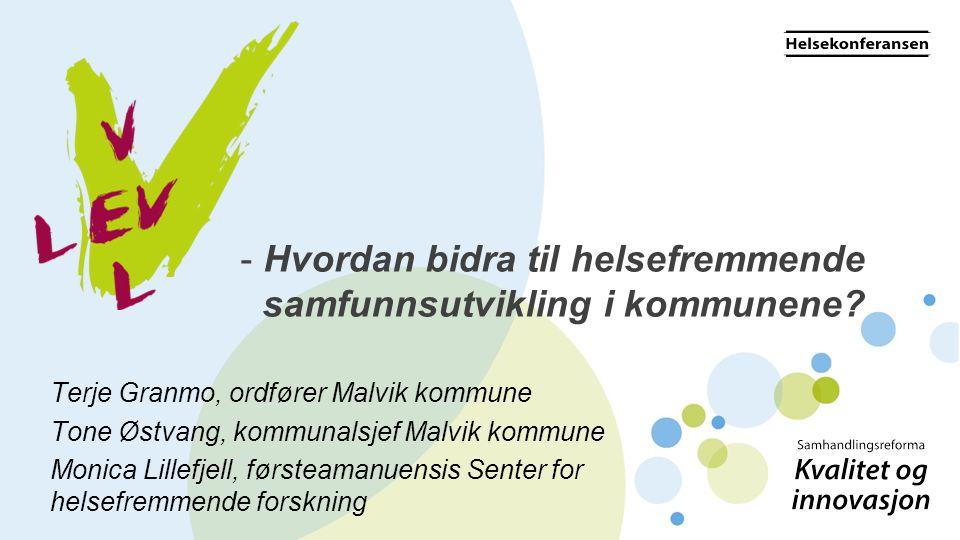 - Hvordan bidra til helsefremmende samfunnsutvikling i kommunene? Terje Granmo, ordfører Malvik kommune Tone Østvang, kommunalsjef Malvik kommune Moni