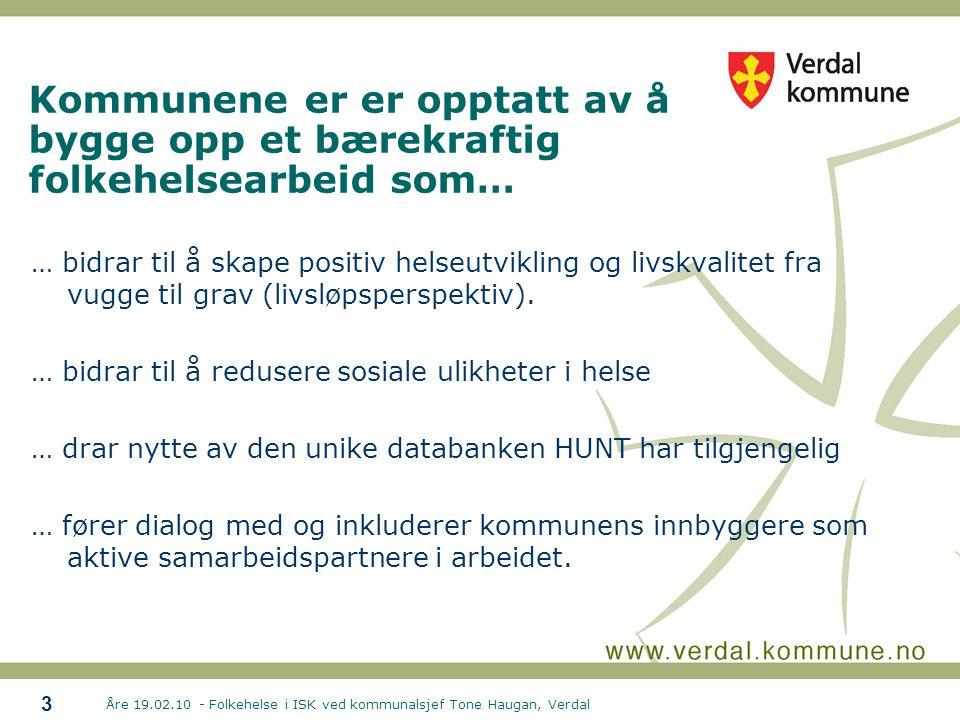 Åre 19.02.10 - Folkehelse i ISK ved kommunalsjef Tone Haugan, Verdal 3 Kommunene er er opptatt av å bygge opp et bærekraftig folkehelsearbeid som… … bidrar til å skape positiv helseutvikling og livskvalitet fra vugge til grav (livsløpsperspektiv).