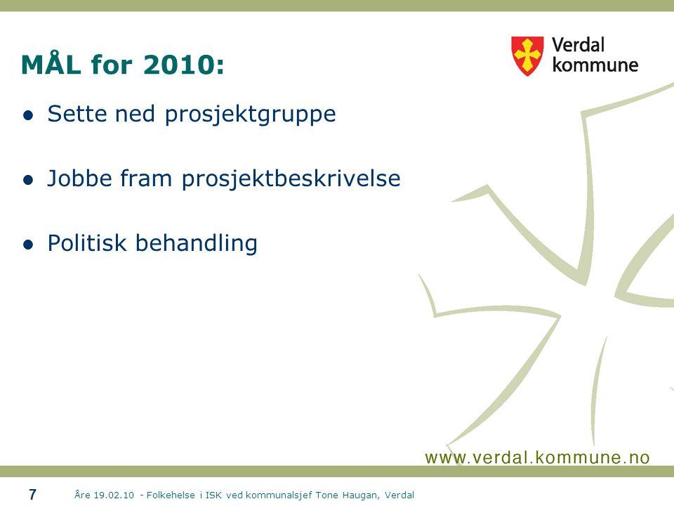 Åre 19.02.10 - Folkehelse i ISK ved kommunalsjef Tone Haugan, Verdal 7 MÅL for 2010:  Sette ned prosjektgruppe  Jobbe fram prosjektbeskrivelse  Politisk behandling