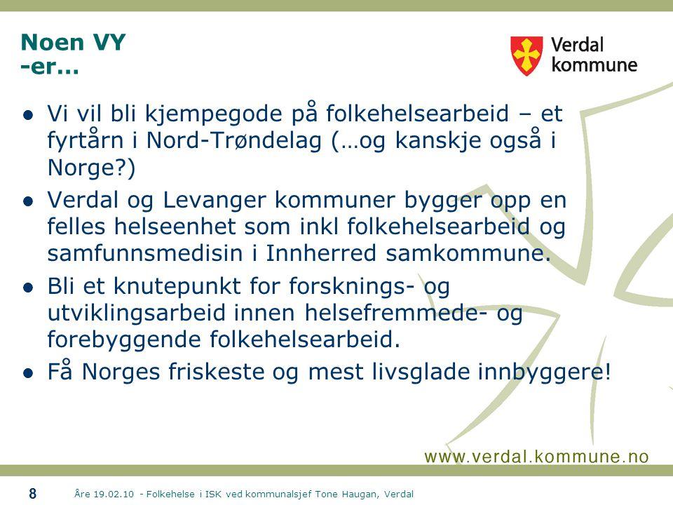 Åre 19.02.10 - Folkehelse i ISK ved kommunalsjef Tone Haugan, Verdal 8 Noen VY -er…  Vi vil bli kjempegode på folkehelsearbeid – et fyrtårn i Nord-Trøndelag (…og kanskje også i Norge?)  Verdal og Levanger kommuner bygger opp en felles helseenhet som inkl folkehelsearbeid og samfunnsmedisin i Innherred samkommune.
