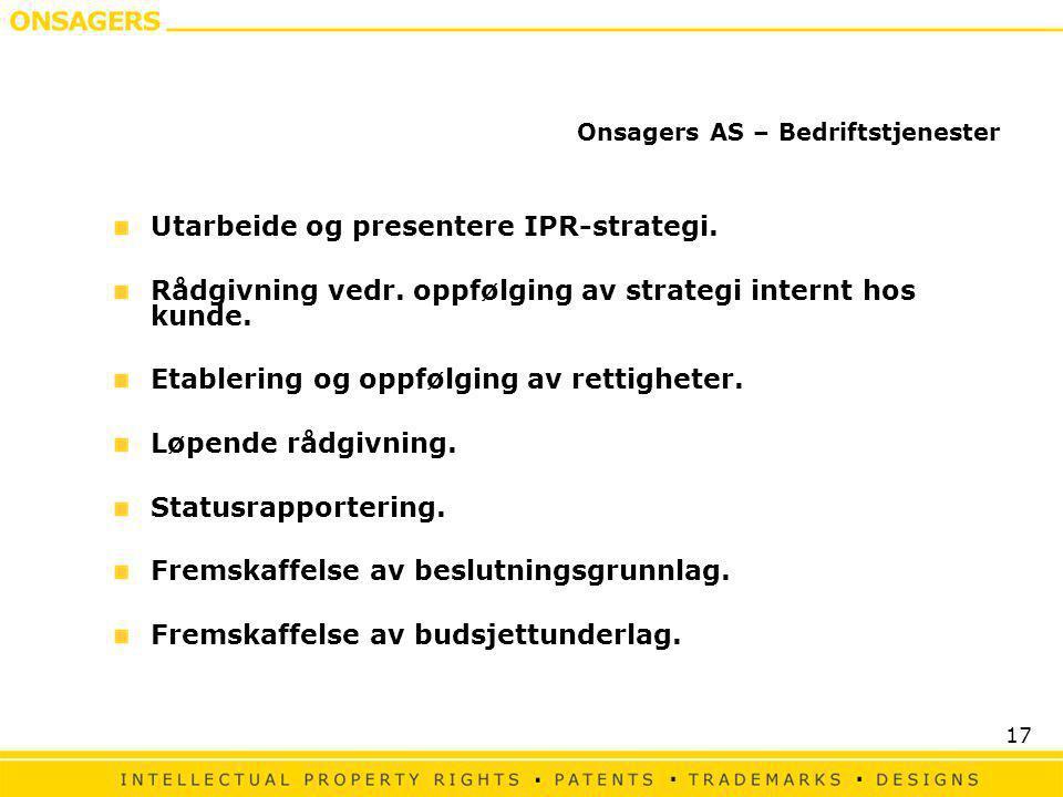 17 Onsagers AS – Bedriftstjenester Utarbeide og presentere IPR-strategi. Rådgivning vedr. oppfølging av strategi internt hos kunde. Etablering og oppf