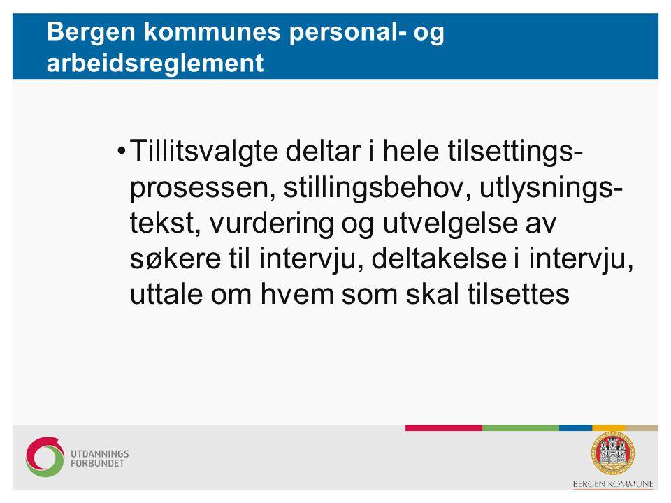 Bergen kommunes personal- og arbeidsreglement •Tillitsvalgte deltar i hele tilsettings- prosessen, stillingsbehov, utlysnings- tekst, vurdering og utv