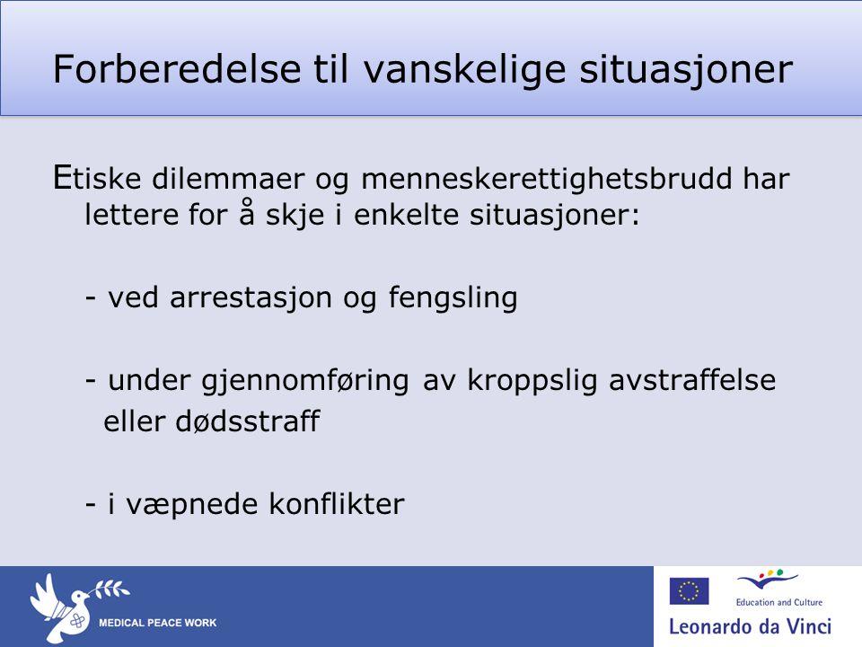 Forberedelse til vanskelige situasjoner E tiske dilemmaer og menneskerettighetsbrudd har lettere for å skje i enkelte situasjoner: - ved arrestasjon og fengsling - under gjennomføring av kroppslig avstraffelse eller dødsstraff - i væpnede konflikter
