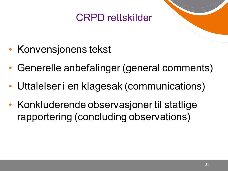 21 CRPD rettskilder • Konvensjonens tekst • Generelle anbefalinger (general comments) • Uttalelser i en klagesak (communications) • Konkluderende obse