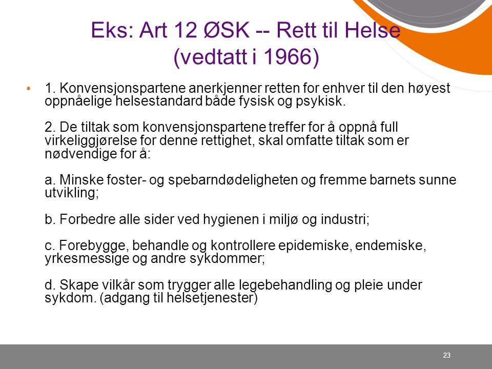 Eks: Art 12 ØSK -- Rett til Helse (vedtatt i 1966) • 1. Konvensjonspartene anerkjenner retten for enhver til den høyest oppnåelige helsestandard både