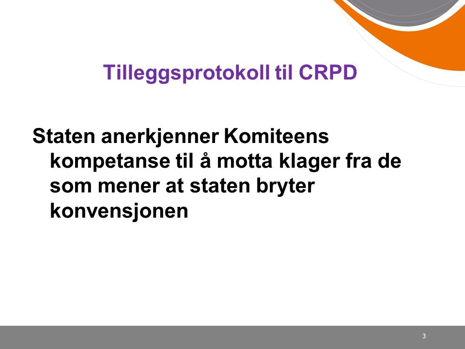 . Tilleggsprotokoll til CRPD Staten anerkjenner Komiteens kompetanse til å motta klager fra de som mener at staten bryter konvensjonen 3