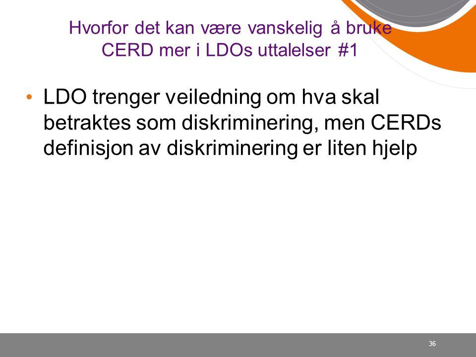 36 Hvorfor det kan være vanskelig å bruke CERD mer i LDOs uttalelser #1 • LDO trenger veiledning om hva skal betraktes som diskriminering, men CERDs d