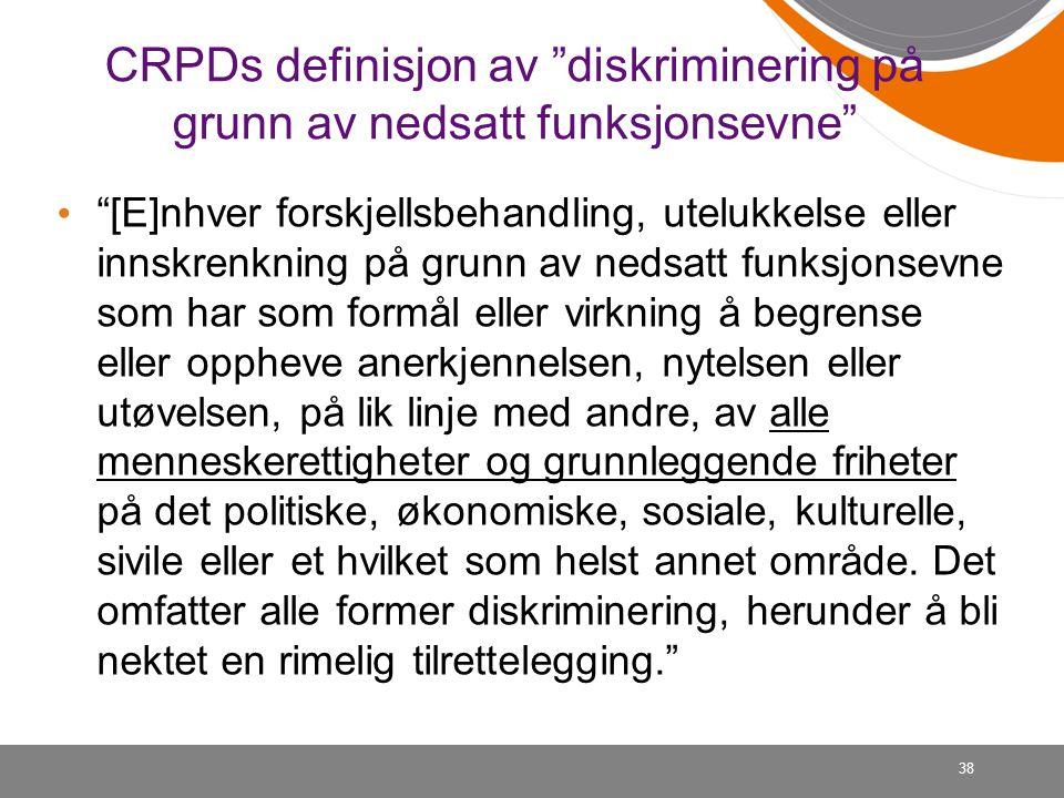 """38 CRPDs definisjon av """"diskriminering på grunn av nedsatt funksjonsevne"""" • """"[E]nhver forskjellsbehandling, utelukkelse eller innskrenkning på grunn a"""