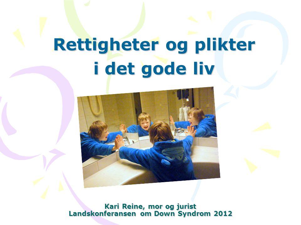 Kari Reine, mor og jurist Landskonferansen om Down Syndrom 2012 Rettigheter og plikter i det gode liv