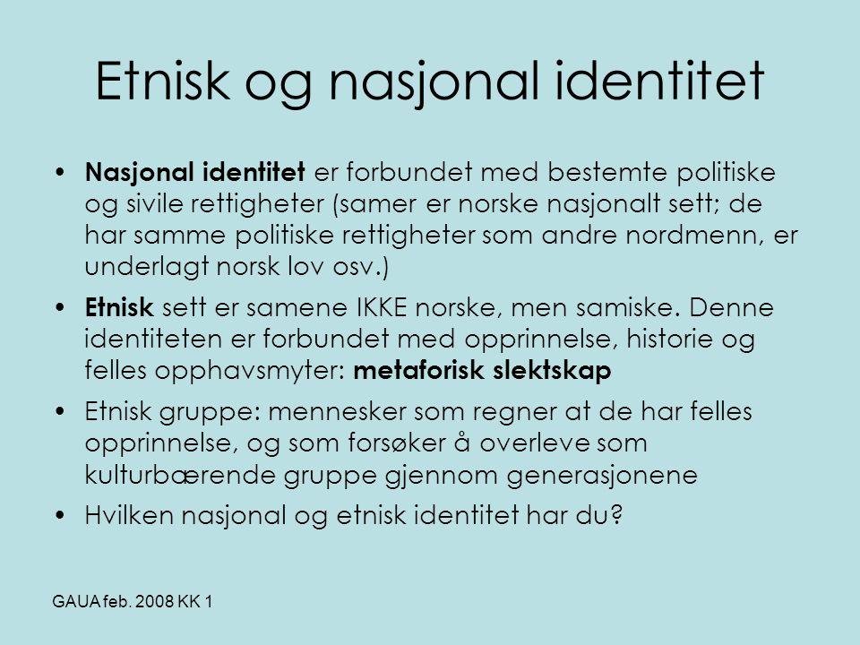 GAUA feb. 2008 KK 1 Etnisk og nasjonal identitet • Nasjonal identitet er forbundet med bestemte politiske og sivile rettigheter (samer er norske nasjo