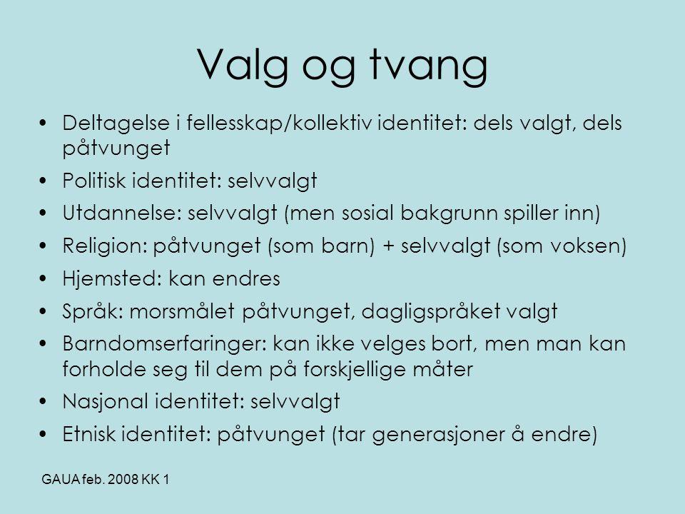 GAUA feb. 2008 KK 1 Valg og tvang •Deltagelse i fellesskap/kollektiv identitet: dels valgt, dels påtvunget •Politisk identitet: selvvalgt •Utdannelse: