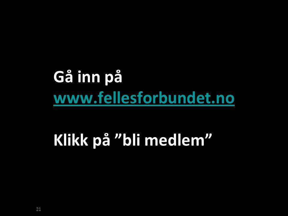 """Gå inn på www.fellesforbundet.no Klikk på """"bli medlem"""" www.fellesforbundet.no 21"""