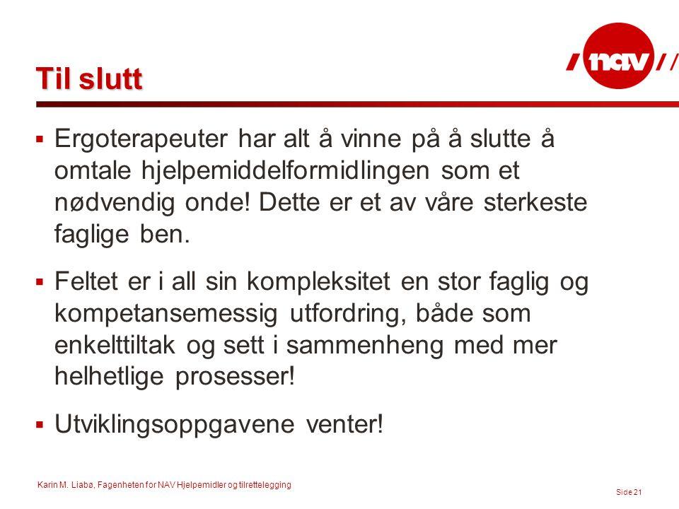 Karin M. Liabø, Fagenheten for NAV Hjelpemidler og tilrettelegging Side 21 Til slutt  Ergoterapeuter har alt å vinne på å slutte å omtale hjelpemidde