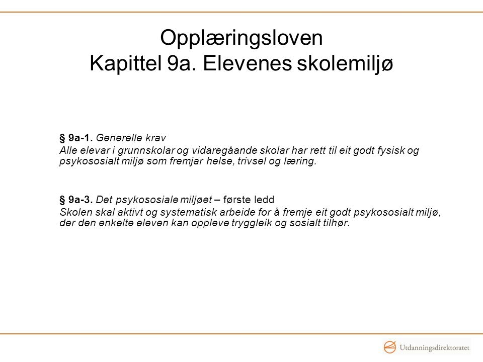 Opplæringsloven Kapittel 9a. Elevenes skolemiljø § 9a-1. Generelle krav Alle elevar i grunnskolar og vidaregåande skolar har rett til eit godt fysisk