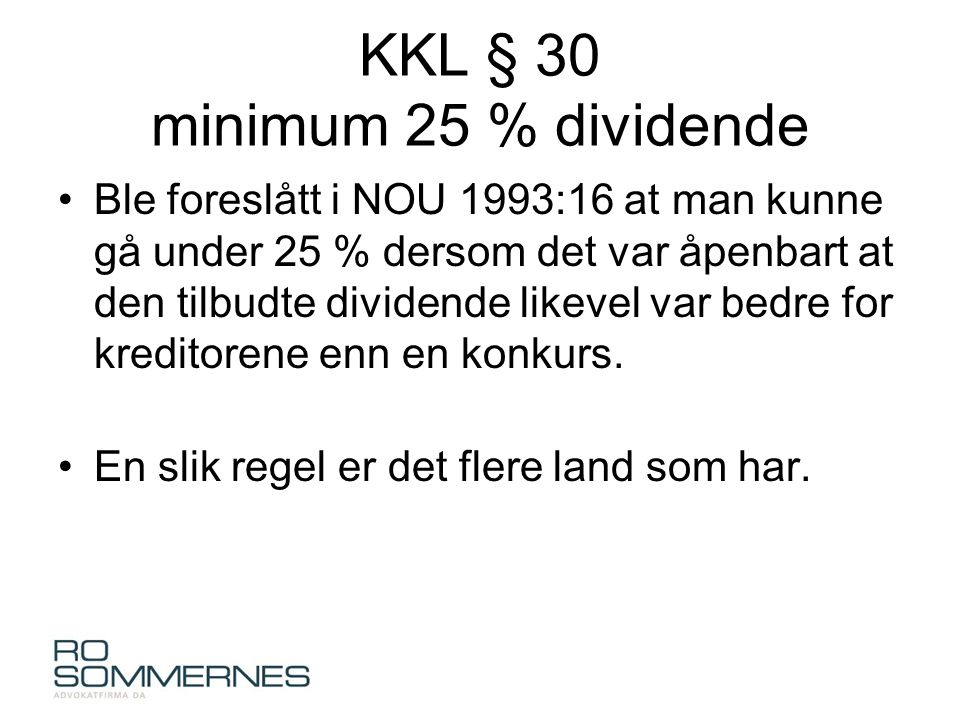 KKL § 30 minimum 25 % dividende •Ble foreslått i NOU 1993:16 at man kunne gå under 25 % dersom det var åpenbart at den tilbudte dividende likevel var bedre for kreditorene enn en konkurs.