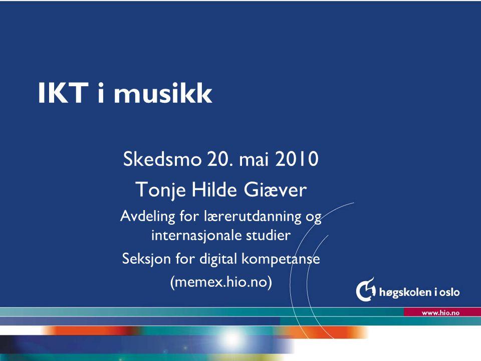 Høgskolen i Oslo IKT i musikk Skedsmo 20. mai 2010 Tonje Hilde Giæver Avdeling for lærerutdanning og internasjonale studier Seksjon for digital kompet
