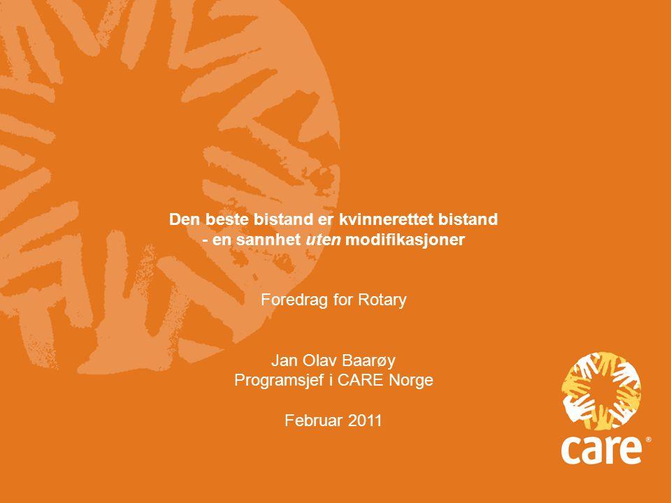 Den beste bistand er kvinnerettet bistand - en sannhet uten modifikasjoner Foredrag for Rotary Jan Olav Baarøy Programsjef i CARE Norge Februar 2011