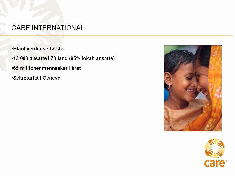 CARE INTERNATIONAL •Blant verdens største •13 000 ansatte i 70 land (95% lokalt ansatte) •65 millioner mennesker i året •Sekretariat i Geneve