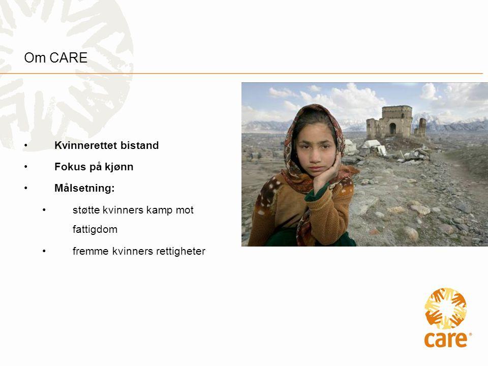 Om CARE •Kvinnerettet bistand •Fokus på kjønn •Målsetning: •støtte kvinners kamp mot fattigdom •fremme kvinners rettigheter