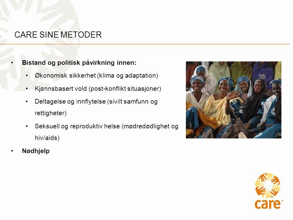 CARE SINE METODER •Bistand og politisk påvirkning innen: •Økonomisk sikkerhet (klima og adaptation) •Kjønnsbasert vold (post-konflikt situasjoner) •Deltagelse og innflytelse (sivilt samfunn og rettigheter) •Seksuell og reproduktiv helse (mødredødlighet og hiv/aids) •Nødhjelp