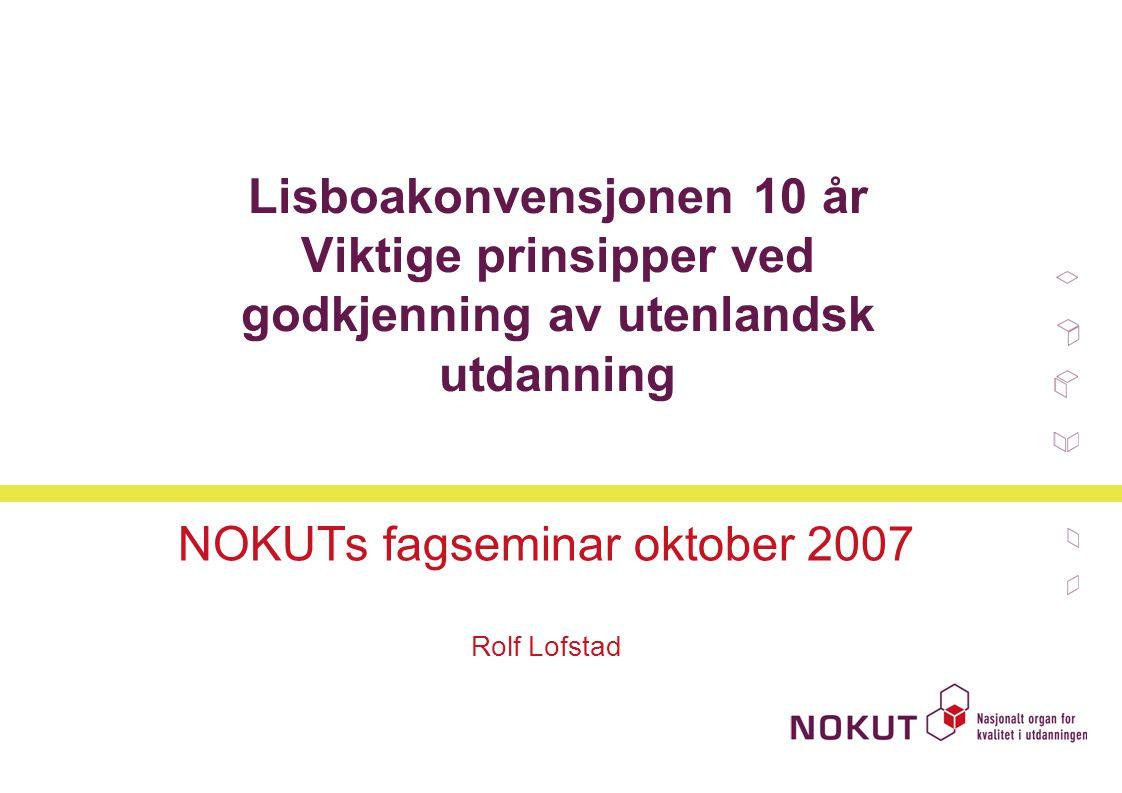Lisboakonvensjonen 10 år Viktige prinsipper ved godkjenning av utenlandsk utdanning NOKUTs fagseminar oktober 2007 Rolf Lofstad