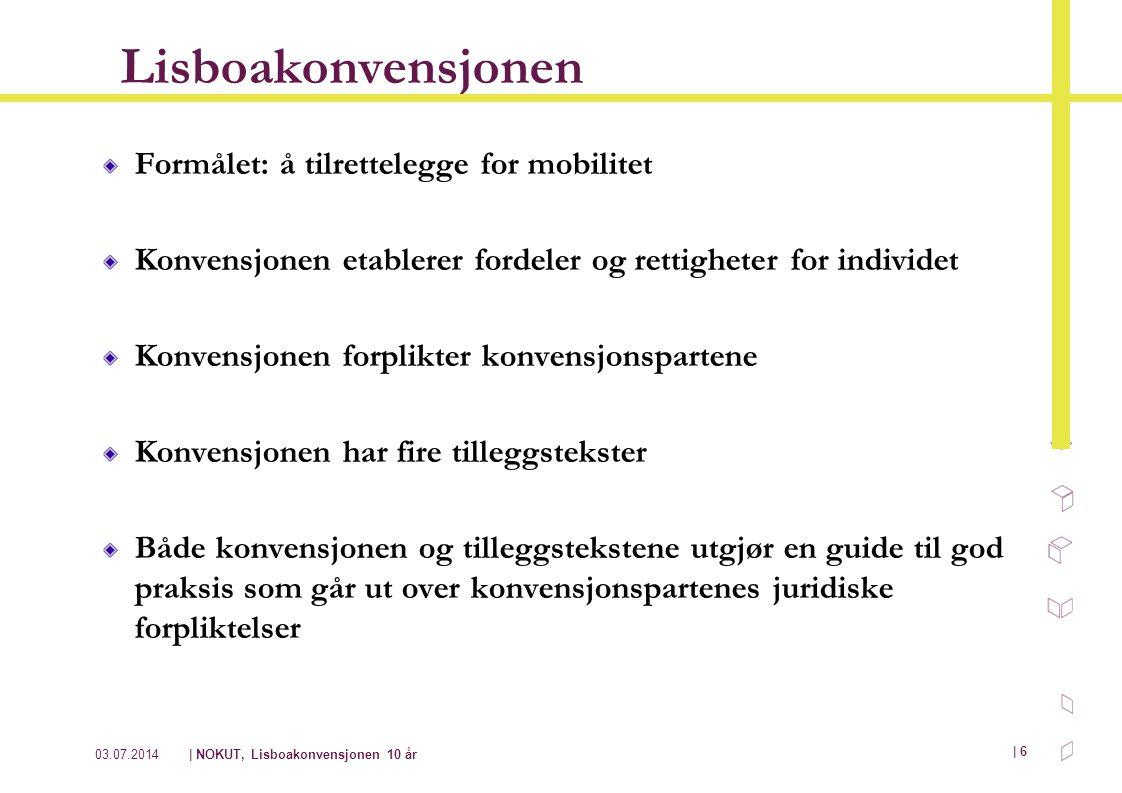 03.07.2014| NOKUT, Lisboakonvensjonen 10 år | 6 Lisboakonvensjonen Formålet: å tilrettelegge for mobilitet Konvensjonen etablerer fordeler og rettighe