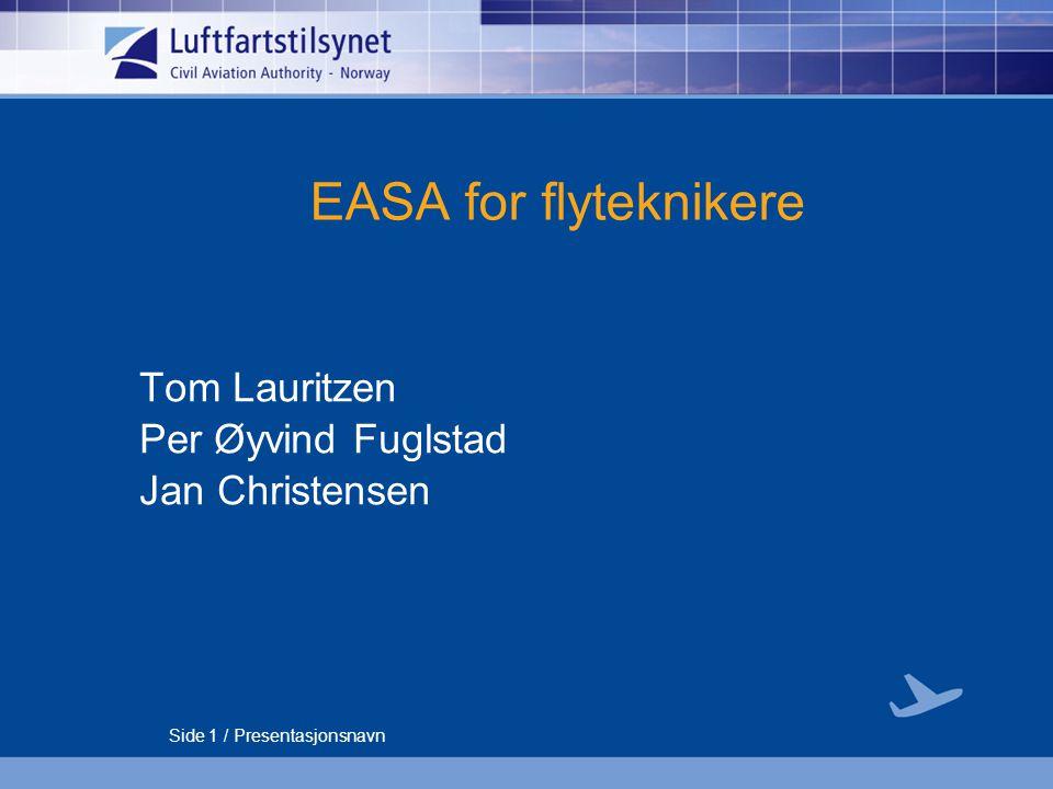 Side 1 / Presentasjonsnavn EASA for flyteknikere Tom Lauritzen Per Øyvind Fuglstad Jan Christensen