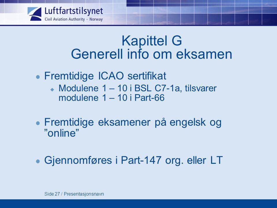 Side 27 / Presentasjonsnavn Kapittel G Generell info om eksamen  Fremtidige ICAO sertifikat  Modulene 1 – 10 i BSL C7-1a, tilsvarer modulene 1 – 10 i Part-66  Fremtidige eksamener på engelsk og online  Gjennomføres i Part-147 org.