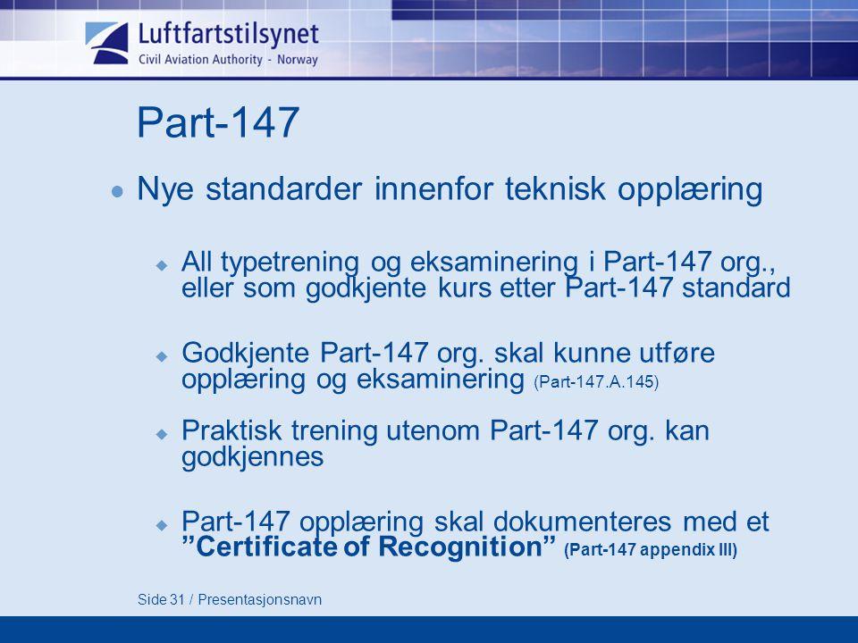 Side 31 / Presentasjonsnavn Part-147  Nye standarder innenfor teknisk opplæring  All typetrening og eksaminering i Part-147 org., eller som godkjente kurs etter Part-147 standard  Godkjente Part-147 org.