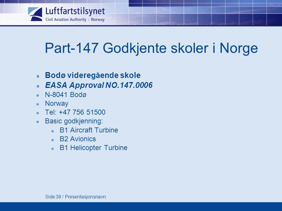 Side 39 / Presentasjonsnavn Part-147 Godkjente skoler i Norge  Bodø videregående skole  EASA Approval NO.147.0006  N-8041 Bodø  Norway  Tel: +47 756 51500  Basic godkjenning:  B1 Aircraft Turbine  B2 Avionics  B1 Helicopter Turbine