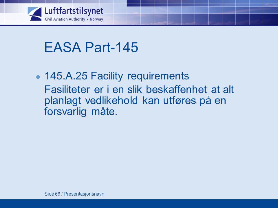 Side 66 / Presentasjonsnavn EASA Part-145  145.A.25 Facility requirements Fasiliteter er i en slik beskaffenhet at alt planlagt vedlikehold kan utføres på en forsvarlig måte.