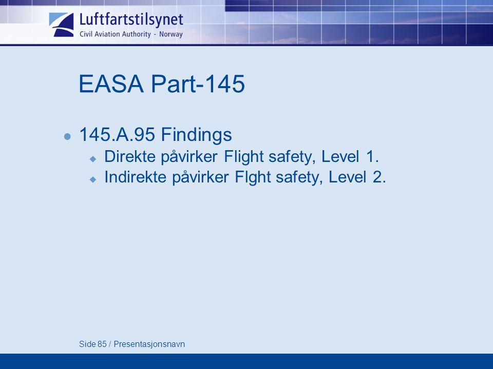 Side 85 / Presentasjonsnavn EASA Part-145  145.A.95 Findings  Direkte påvirker Flight safety, Level 1.
